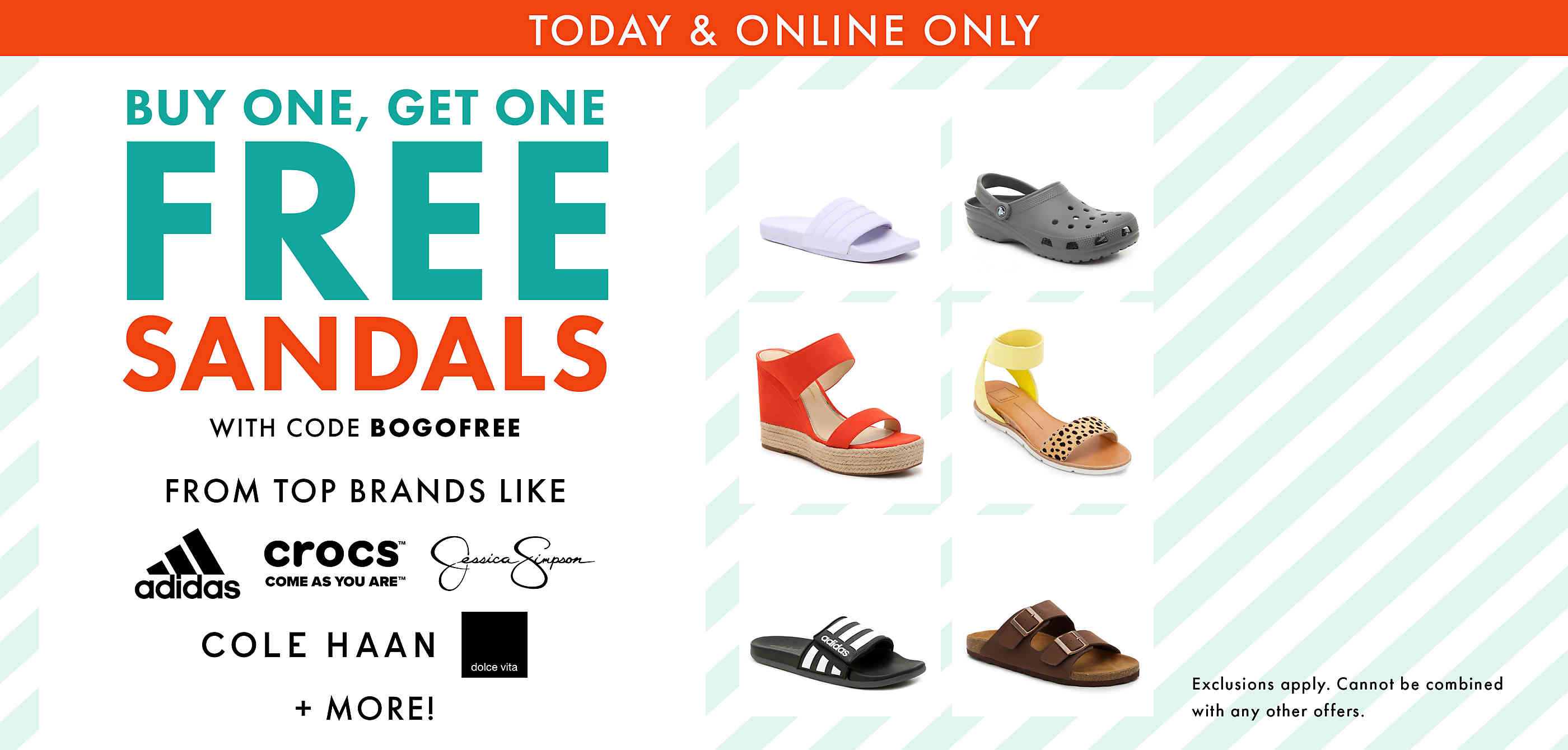 Today and online only buy one get one free sandals with code BOGOFREE. Exclusions apply. Cannot be combined with any other offer.