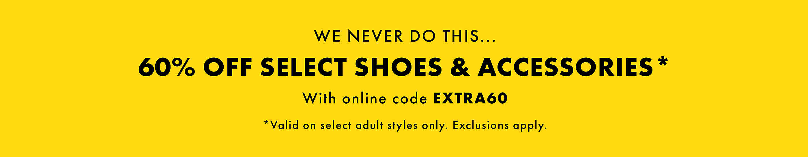 We never do this...60% off select shoes & accessories* With online code EXTRA60. *Valid on select adult styles only. Exclusions apply.
